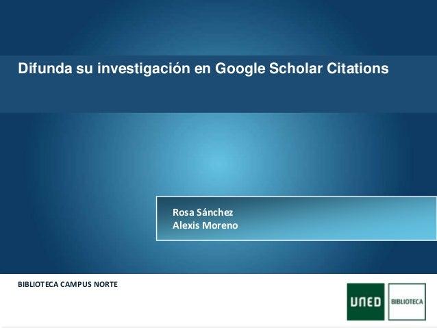 Here comes your footer  Page 1 BIBLIOTECA CAMPUS NORTE Rosa Sánchez Alexis Moreno Difunda su investigación en Google Scho...