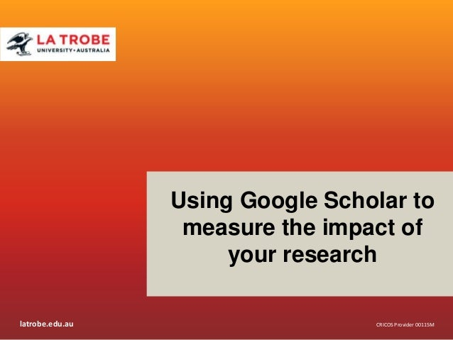 latrobe.edu.auCRICOS Provider 00115MCRICOS Provider 00115MUsing Google Scholar tomeasure the impact ofyour research