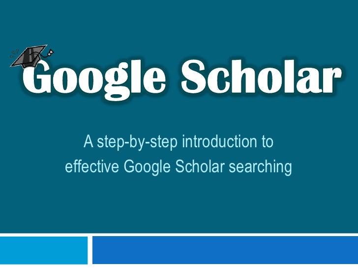 Google Scholar<br />A step-by-step introduction to <br />effective Google Scholar searching<br />