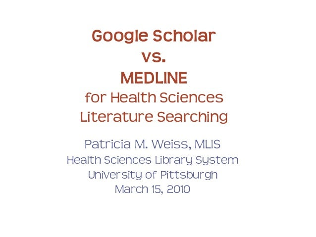Google Scholar vs. MEDLINE for Health Sciences Literature Searching Patricia M. Weiss, MLIS Health Sciences Library System...
