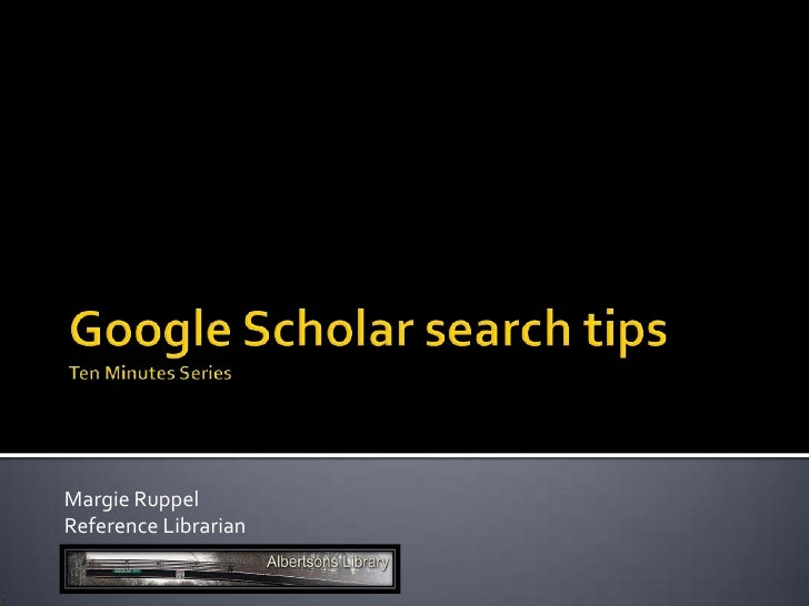 Google Scholar search tipsTen Minutes Series<br />Margie Ruppel<br />Reference Librarian<br />