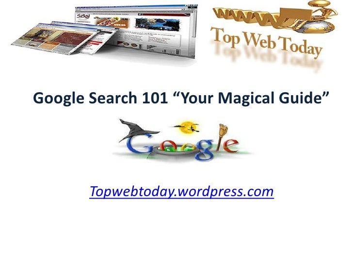 "Google Search 101 ""Your Magical Guide""<br />Topwebtoday.wordpress.com<br />"