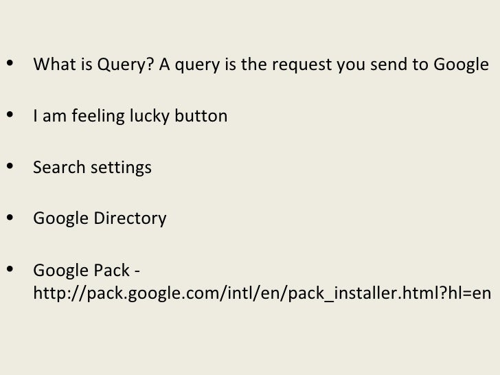<ul><li>What is Query? A query is the request you send to Google </li></ul><ul><li>I am feeling lucky button </li></ul><ul...