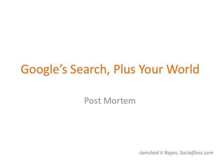 Google's Search, Plus Your World           Post Mortem                         Jamshed V Rajan, Socialfloss.com