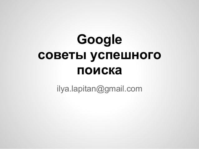 Googleсоветы успешногопоискаilya.lapitan@gmail.com