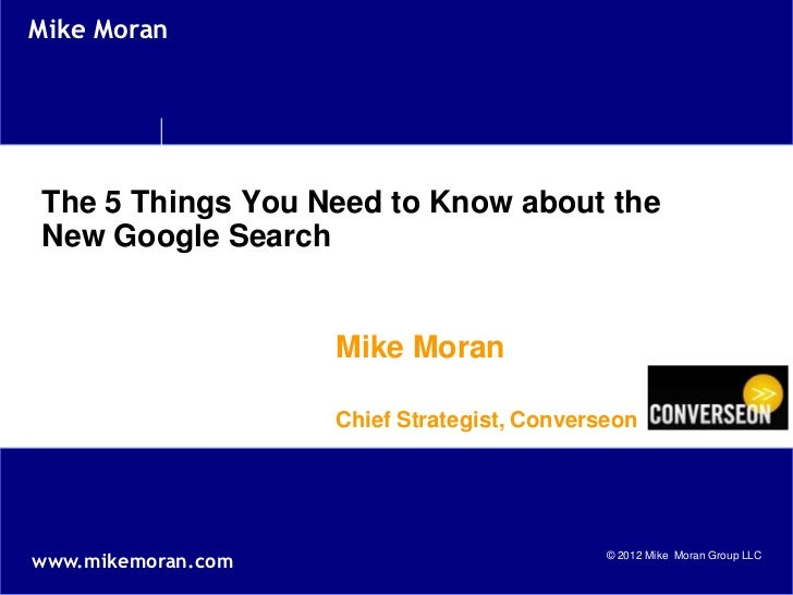 Mike MoranThe 5 Things You Need to Know about theNew Google Search                    Mike Moran                    Chief ...