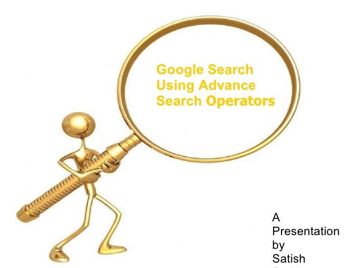 Google Search  Using Advance  Search  Operators A Presentation  by Satish Reddy