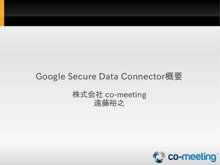 Google Secure Data Connector概要       株式会社 co-meeting          遠藤裕之