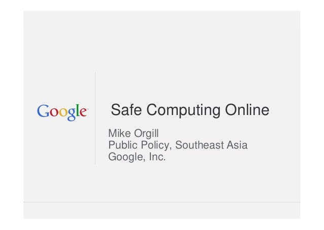 Google Confidential and Proprietary Safe Computing Online Mike Orgill Public Policy, Southeast Asia Google, Inc.