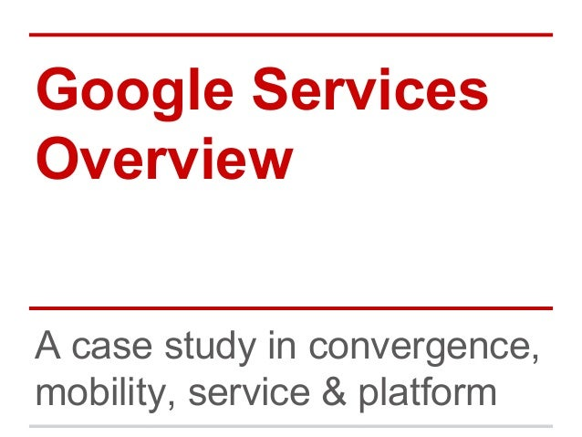 Google Services Overview A case study in convergence, mobility, service & platform