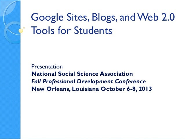Google Sites, Blogs, and Web 2.0 Tools for Students Presentation National Social Science Association Fall Professional Dev...