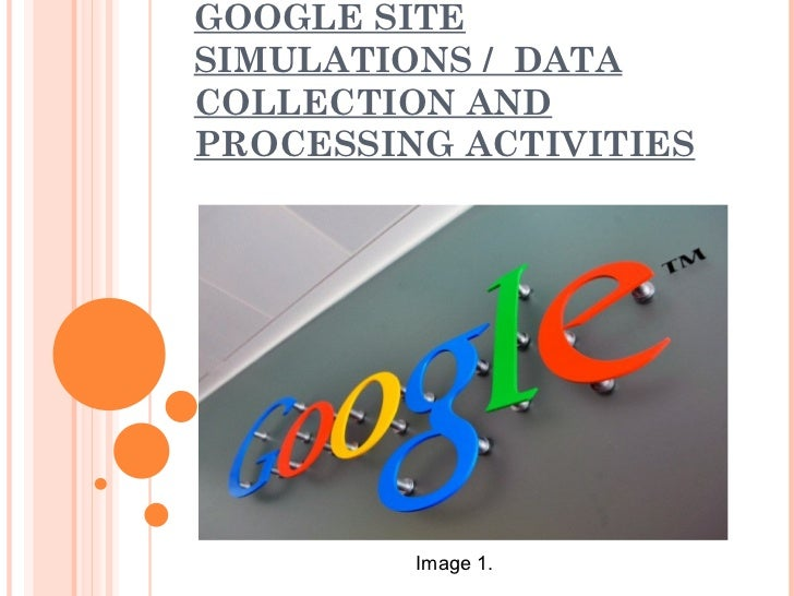 GOOGLE SITESIMULATIONS / DATACOLLECTION ANDPROCESSING ACTIVITIES         Image 1.