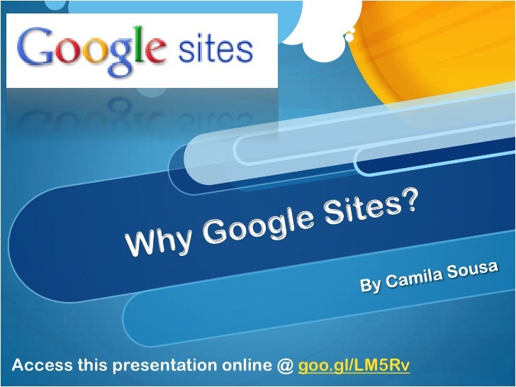 Why Google Sites?<br />By Camila Sousa<br />Access this presentation online @ goo.gl/LM5Rv<br />