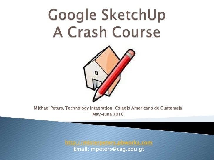 Google SketchUp A Crash Course<br />Michael Peters, Technology Integration, Colegio Americano de Guatemala<br />May-June 2...