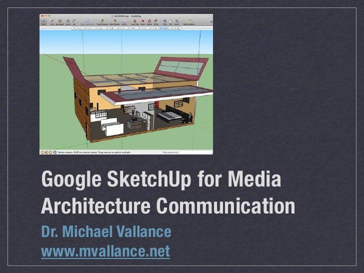 Google SketchUp for MediaArchitecture CommunicationDr. Michael Vallancewww.mvallance.net