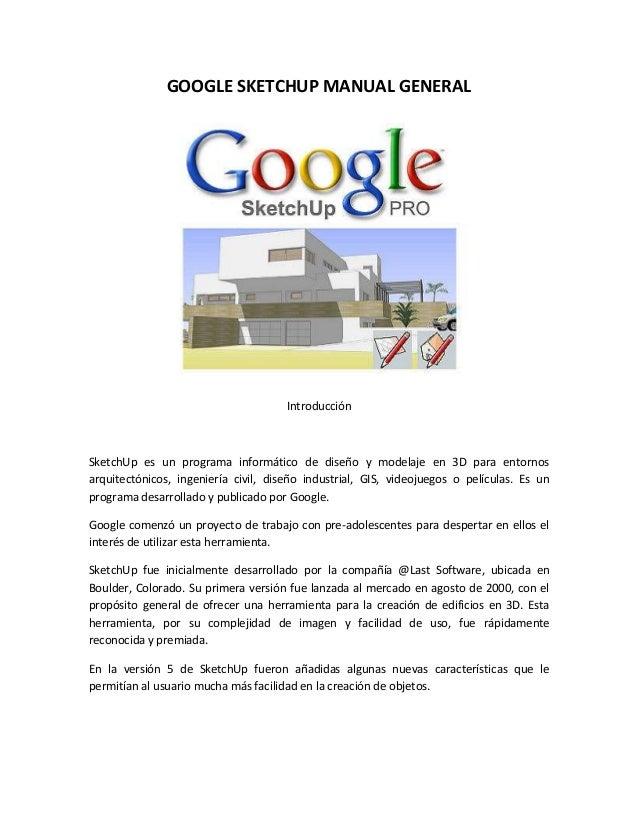 GOOGLE SKETCHUP MANUAL GENERAL Introducción SketchUp es un programa informático de diseño y modelaje en 3D para entornos a...
