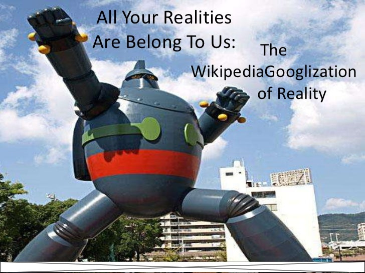 All Your Realities Are Belong To Us:<br />The <br />WikipediaGooglization<br />	of Reality<br />