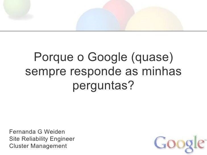 Porque o Google (quase)      sempre responde as minhas              perguntas?Fernanda G WeidenSite Reliability EngineerCl...