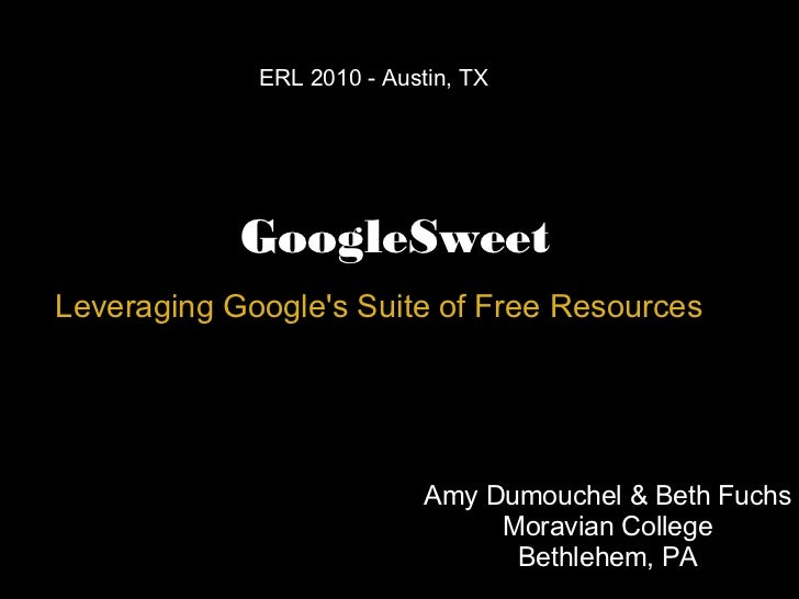 GoogleSweet Leveraging Google's Suite of Free Resources ERL 2010 - Austin, TX  Amy Dumouchel & Beth Fuchs Moravian College...