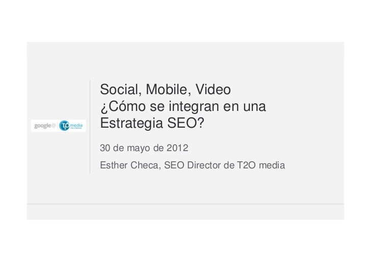 Social, Mobile, Video¿Cómo se integran en unaEstrategia SEO?30 de mayo de 2012Esther Checa, SEO Director de T2O media     ...