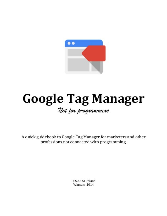 Google	   Tag	   Manager	   	    Not for programmers 	    	    	    	    	    A	   quick	   guidebook	   to	   Google	  ...