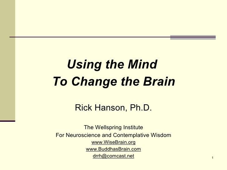 <ul><li>Using the Mind  </li></ul><ul><li>To Change the Brain </li></ul><ul><li>Rick Hanson, Ph.D. </li></ul><ul><li>The W...