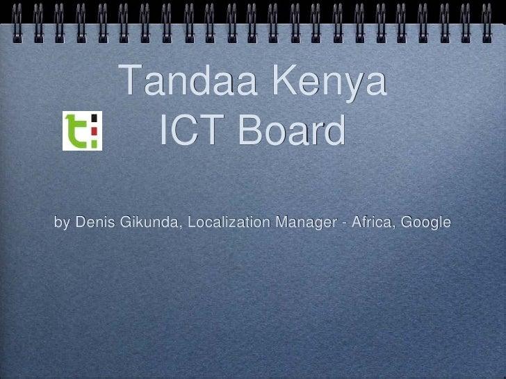 Tandaa Kenya           ICT Board by Denis Gikunda, Localization Manager - Africa, Google