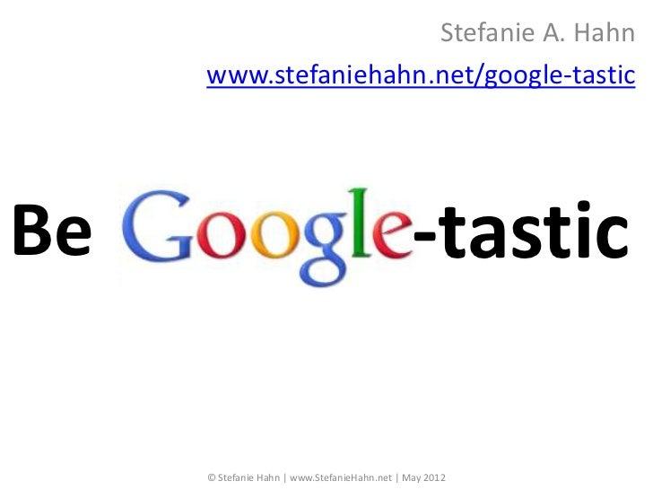 Stefanie A. Hahn     www.stefaniehahn.net/google-tasticBe                                             -tastic     © Stefan...