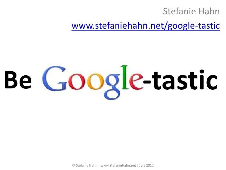 Stefanie Hahn     www.stefaniehahn.net/google-tasticBe                                              -tastic     © Stefanie...