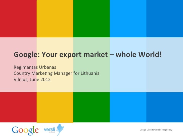 Google:	  Your	  export	  market	  –	  whole	  World!	  Regimantas	  Urbanas	  Country	  Marke4ng	  Manager	  for	  Lithua...