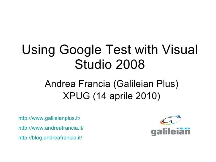 Using Google Test with Visual Studio 2008 Andrea Francia (Galileian Plus) XPUG (14 aprile 2010) http:// www.galileianplus....