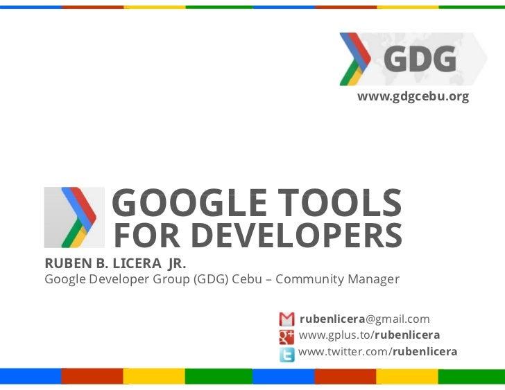 www.gdgcebu.org         GOOGLE TOOLS          FOR DEVELOPERSRUBEN B. LICERA JR.Google Developer Group (GDG) Cebu – Communi...