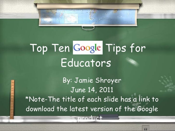 Top Ten  Tips for Educators  By: Jamie Shroyer June 14, 2011 *Note-The title of each slide has a link to download the late...