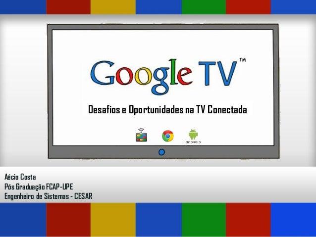 Desafios e Oportunidades na TV ConectadaAécio CostaPós Graduação FCAP-UPEEngenheiro de Sistemas - CESAR