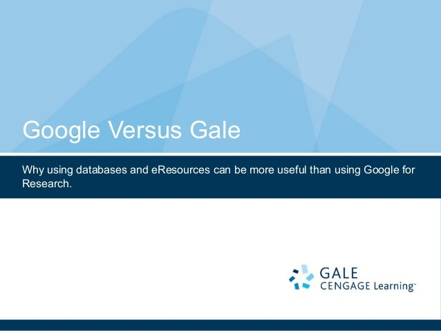 Google Versus Gale Why using databases and eResources can be more useful than using Google for Research.