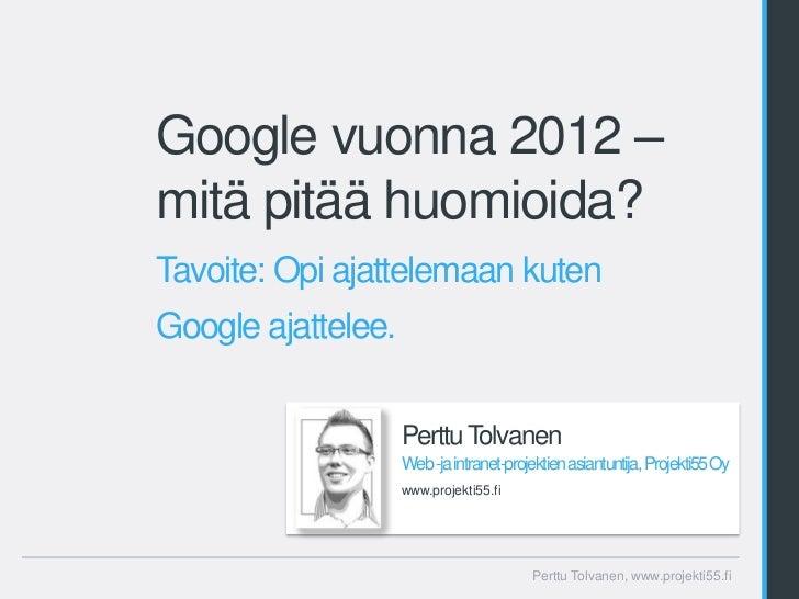 Google vuonna 2012 –mitä pitää huomioida?Tavoite: Opi ajattelemaan kutenGoogle ajattelee.                    Perttu Tolvan...