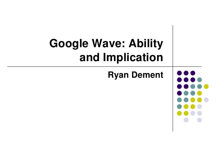 Google Wave: Ability and Implication<br />Ryan Dement<br />