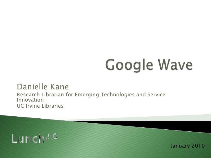 Google Wave<br />Danielle Kane<br />Research Librarian for Emerging Technologies and Service Innovation<br />UC Irvine Lib...