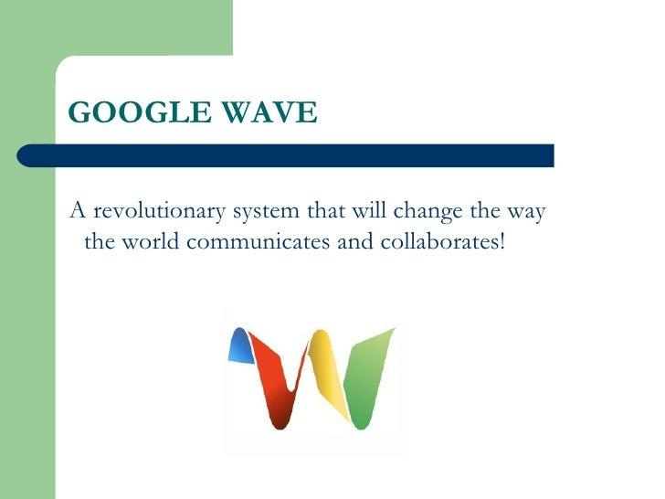 GOOGLE WAVE <ul><li>A revolutionary system that will change the way the world communicates and collaborates!  </li></ul>
