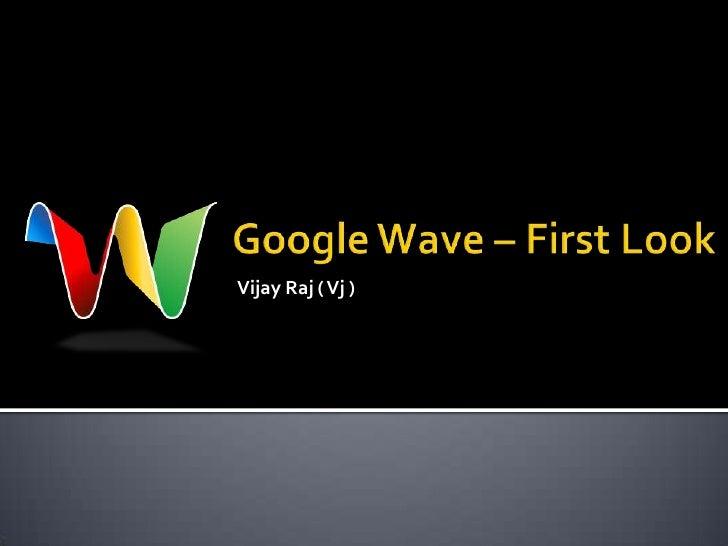 Vijay Raj ( Vj )<br />Google Wave – First Look<br />