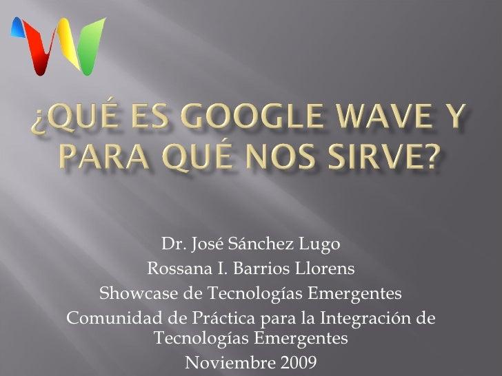 Dr. José Sánchez Lugo Rossana I. Barrios Llorens Showcase de Tecnologías Emergentes Comunidad de Práctica para la Integrac...