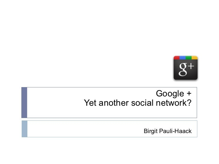 Google + Yet another social network? Birgit Pauli-Haack