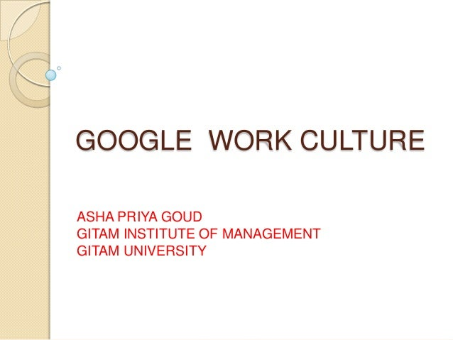 GOOGLE WORK CULTURE ASHA PRIYA GOUD GITAM INSTITUTE OF MANAGEMENT GITAM UNIVERSITY