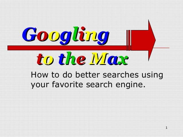 Googling to the MaxHow to do better searches usingyour favorite search engine.                                  1