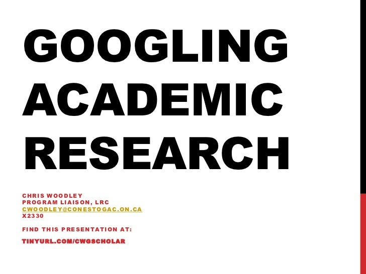 GOOGLINGACADEMICRESEARCHC H R IS W O O D L E YPROGRAM LIAISON, LRCCWOODLEY@CONESTOGAC.ON.CAX2330FIND THIS PRESENTATION AT:...
