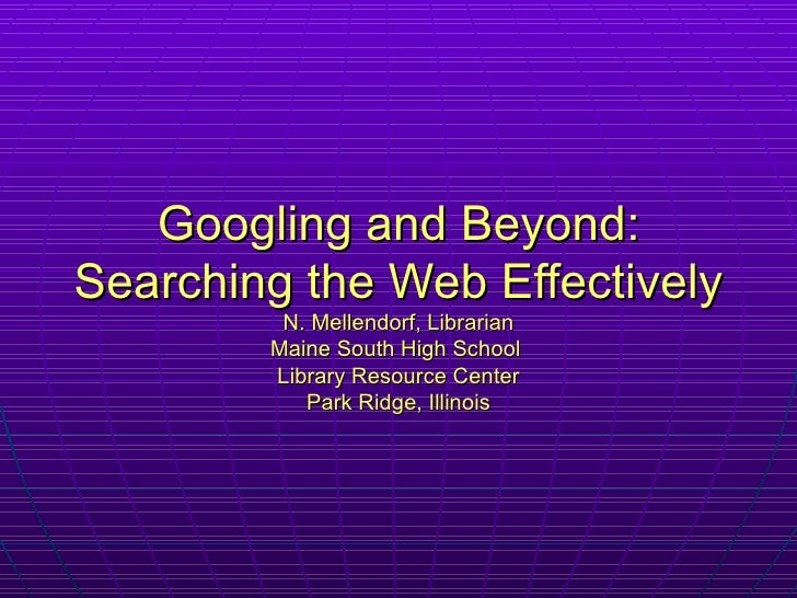 Googling and Beyond: Searching the Web Effectively N. Mellendorf, Librarian Maine South High School  Library Resource Cent...