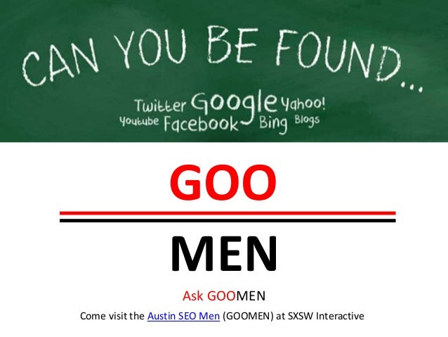 GOO                  MEN                    Ask GOOMENCome visit the Austin SEO Men (GOOMEN) at SXSW Interactive
