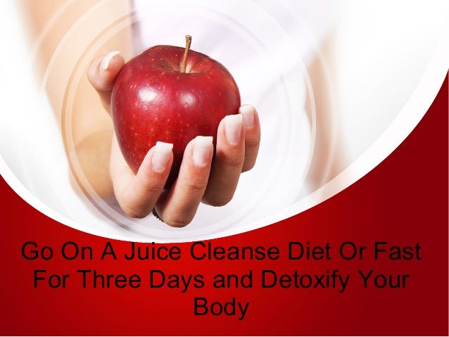 Go On A Juice Cleanse Diet Or Fast For Three Days and Detoxify Your Body