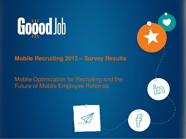 Mobile Recruiting 2013 – Survey ResultsMobile Optimization for Recruiting and theFuture of Mobile Employee Referrals