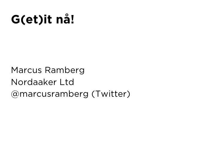 G(et)it nå!    Marcus Ramberg Nordaaker Ltd @marcusramberg (Twitter)